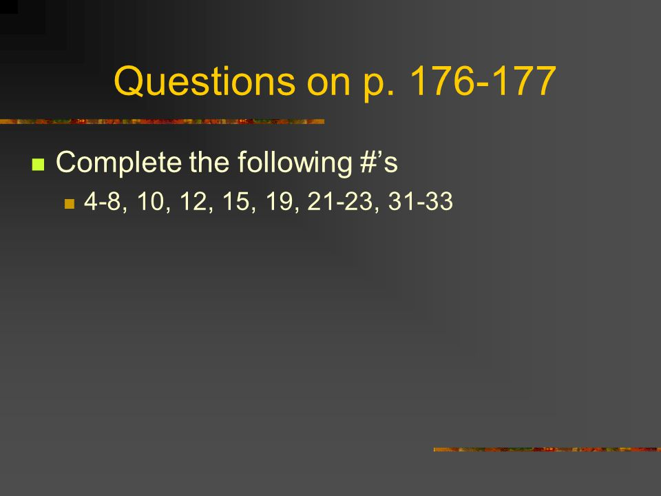 Questions on p. 176-177 Complete the following #'s 4-8, 10, 12, 15, 19, 21-23, 31-33
