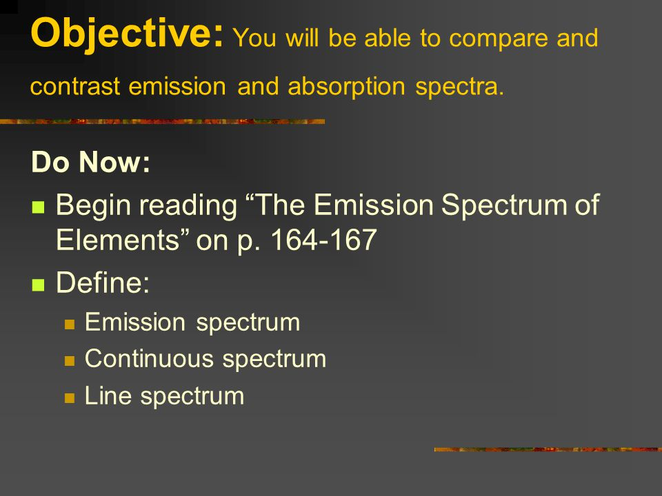 "Objective: You will be able to compare and contrast emission and absorption spectra. Do Now: Begin reading ""The Emission Spectrum of Elements"" on p. 1"