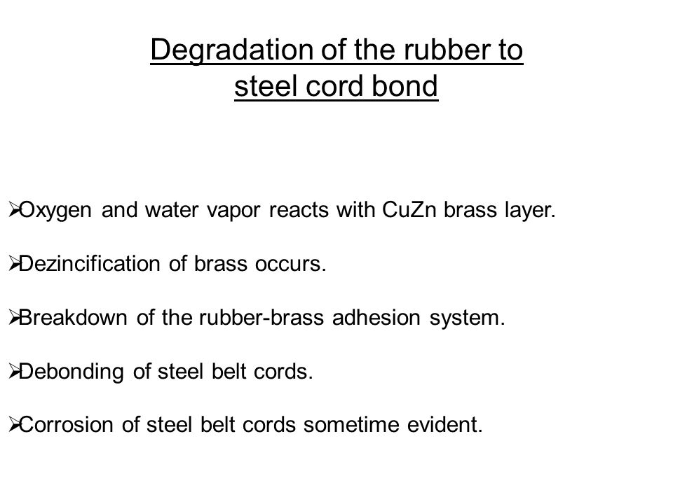 Degradation of the rubber to steel cord bond  Oxygen and water vapor reacts with CuZn brass layer.