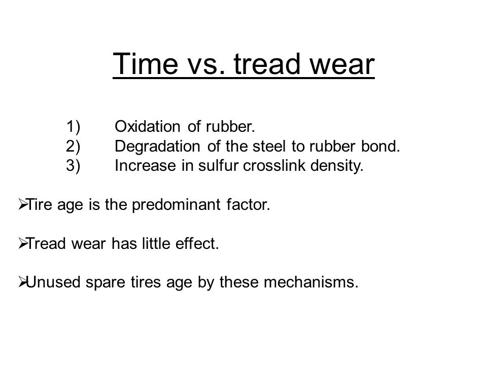 Time vs. tread wear 1)Oxidation of rubber. 2)Degradation of the steel to rubber bond. 3)Increase in sulfur crosslink density.  Tire age is the predom