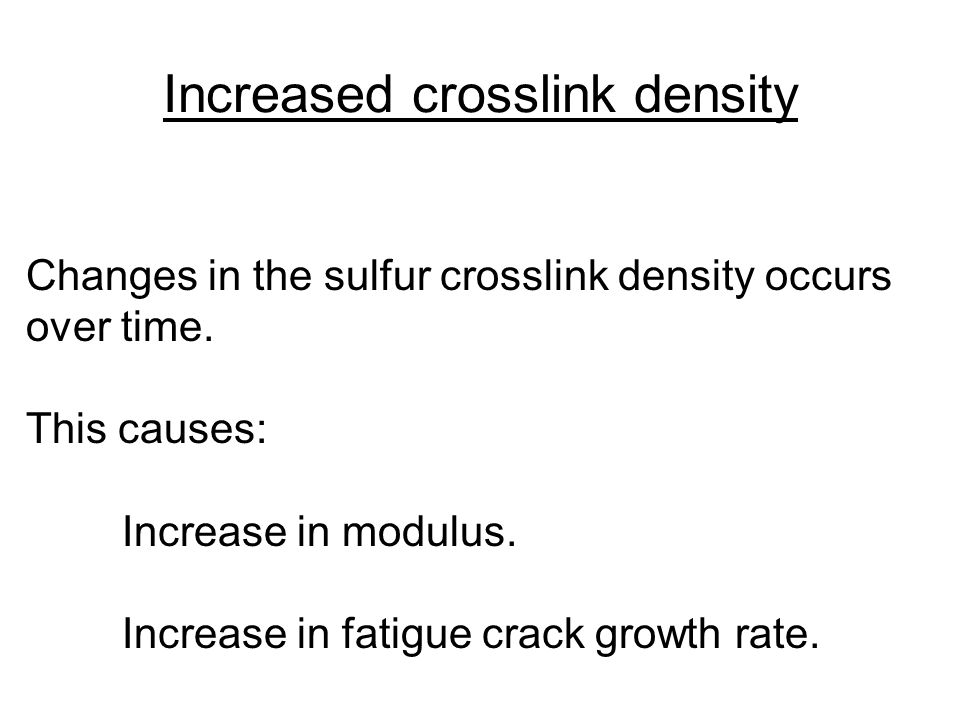 Changes in the sulfur crosslink density occurs over time. This causes: Increase in modulus. Increase in fatigue crack growth rate. Increased crosslink
