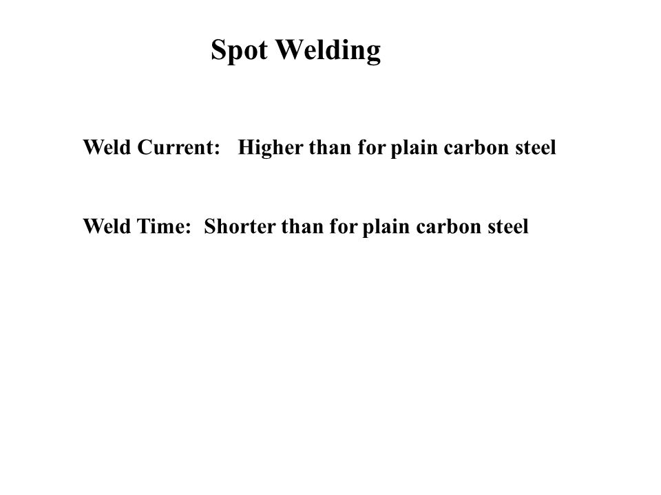Weld Current: Higher than for plain carbon steel Weld Time: Shorter than for plain carbon steel Spot Welding