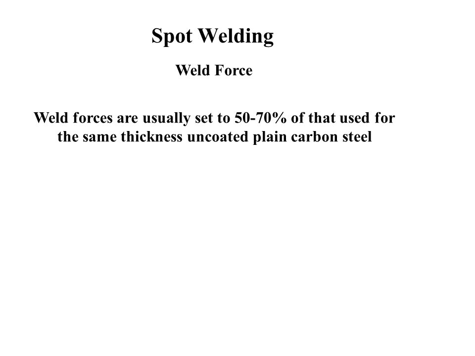 Weld Force Weld forces are usually set to 50-70% of that used for the same thickness uncoated plain carbon steel Spot Welding