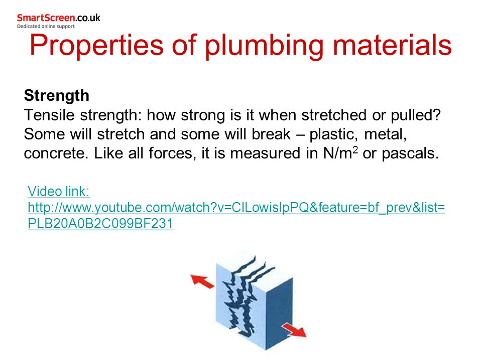 Properties of plumbing materials Strength Tensile strength: how strong is it when stretched or pulled? Some will stretch and some will break – plastic
