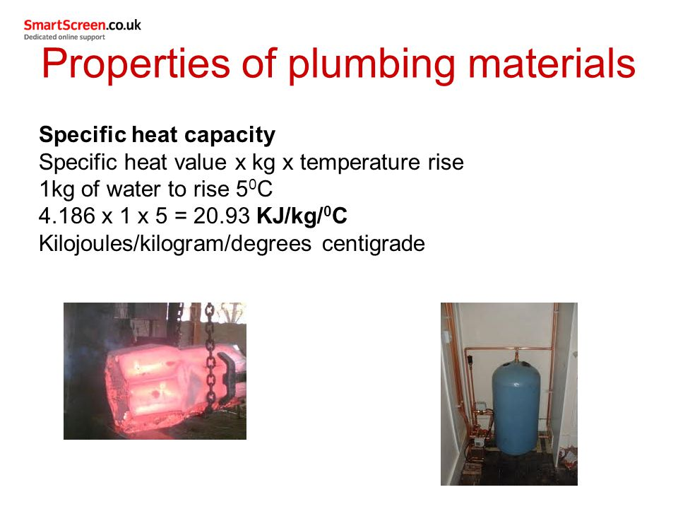 Specific heat capacity Specific heat value x kg x temperature rise 1kg of water to rise 5 0 C 4.186 x 1 x 5 = 20.93 KJ/kg/ 0 C Kilojoules/kilogram/deg