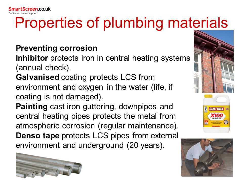 Properties of plumbing materials Preventing corrosion Inhibitor protects iron in central heating systems (annual check). Galvanised coating protects L