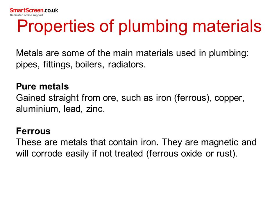 Properties of plumbing materials Metals are some of the main materials used in plumbing: pipes, fittings, boilers, radiators. Pure metals Gained strai