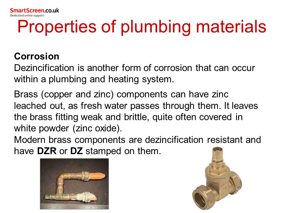 Properties of plumbing materials Corrosion Dezincification is another form of corrosion that can occur within a plumbing and heating system. Brass (co