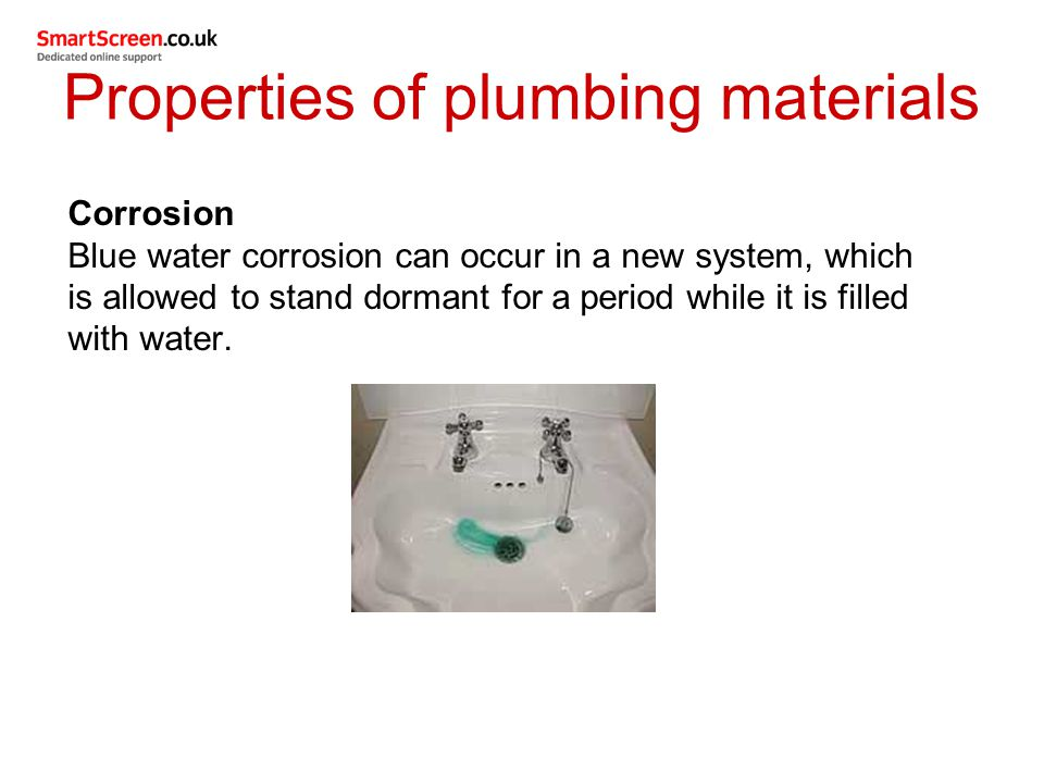 Properties of plumbing materials Corrosion Blue water corrosion can occur in a new system, which is allowed to stand dormant for a period while it is