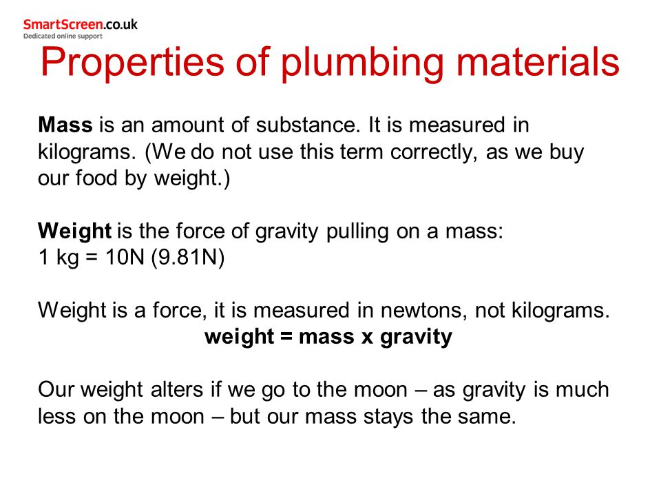Properties of plumbing materials Mass is an amount of substance. It is measured in kilograms. (We do not use this term correctly, as we buy our food b