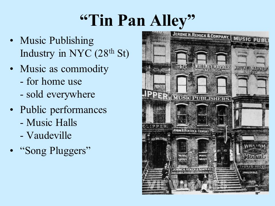 Tin Pan Alley Music Publishing Industry in NYC (28 th St) Music as commodity - for home use - sold everywhere Public performances - Music Halls - Vaudeville Song Pluggers