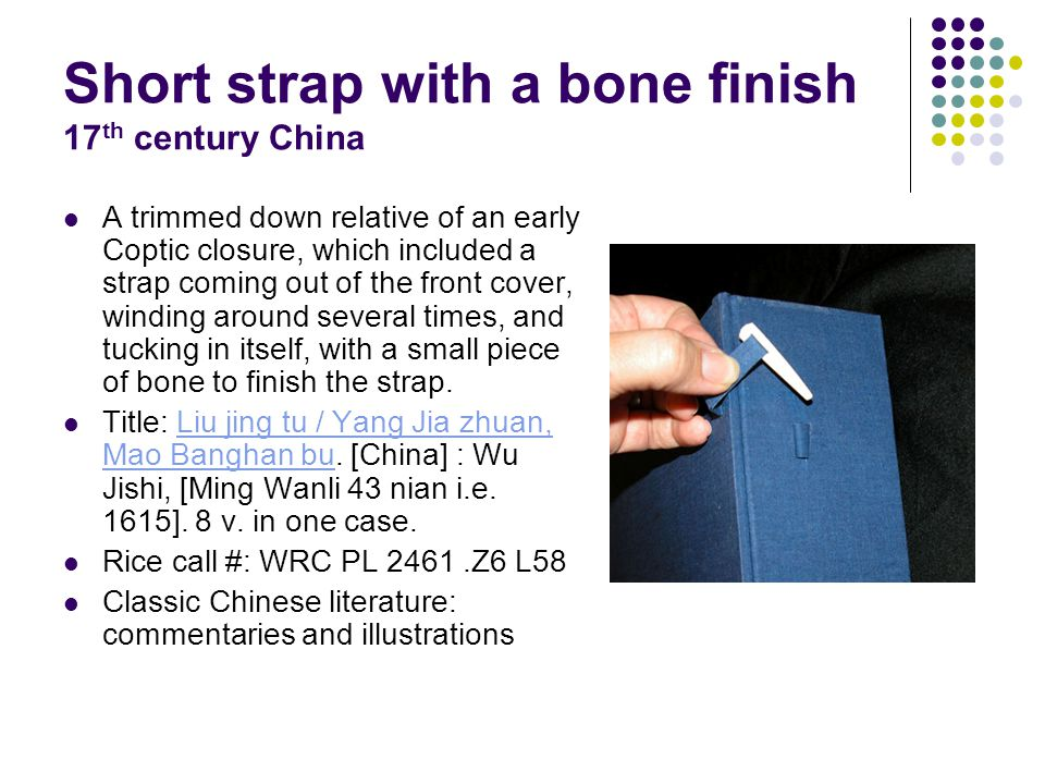 Short strap with a bone finish 17 th century China A trimmed down relative of an early Coptic closure, which included a strap coming out of the front cover, winding around several times, and tucking in itself, with a small piece of bone to finish the strap.