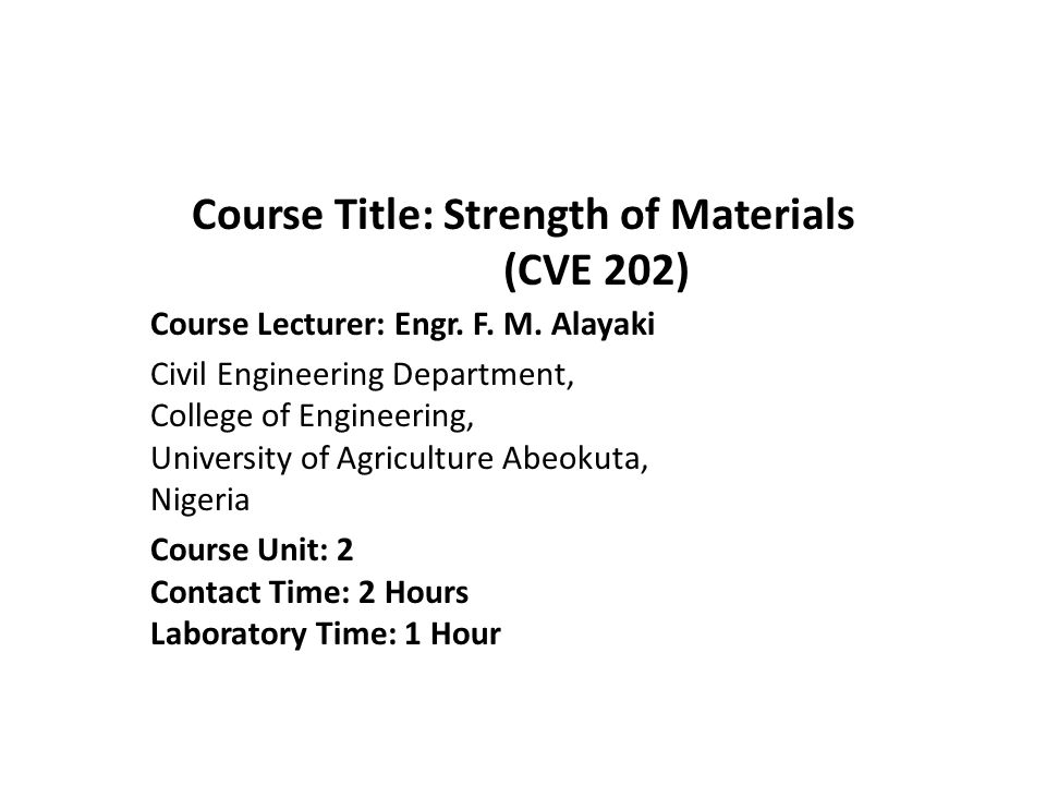 Course Title: Strength of Materials (CVE 202) Course Lecturer: Engr. F. M. Alayaki Civil Engineering Department, College of Engineering, University of