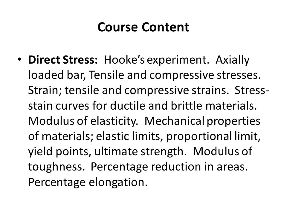 Course Content Direct Stress: Hooke's experiment. Axially loaded bar, Tensile and compressive stresses. Strain; tensile and compressive strains. Stres