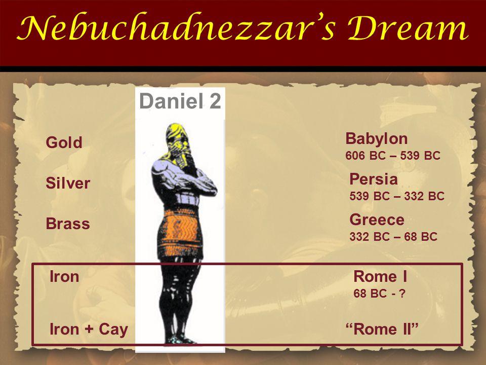 Nebuchadnezzar's Dream Gold Silver Brass Babylon 606 BC – 539 BC Persia 539 BC – 332 BC Greece 332 BC – 68 BC Daniel 2 Rome I 68 BC - .