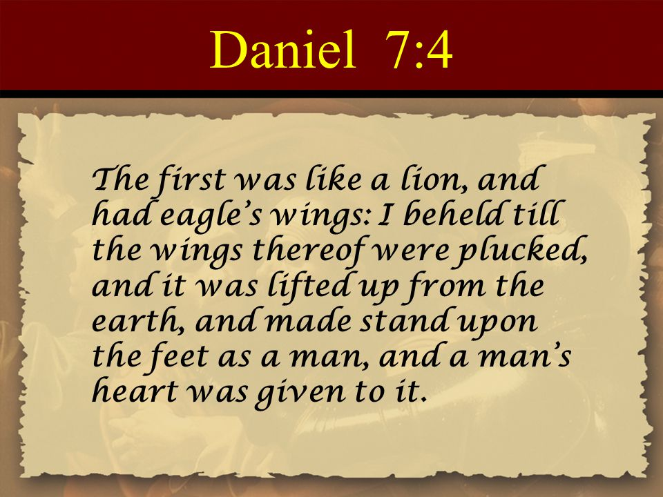 Daniel 7:4 The first was like a lion, and had eagle's wings: I beheld till the wings thereof were plucked, and it was lifted up from the earth, and made stand upon the feet as a man, and a man's heart was given to it.