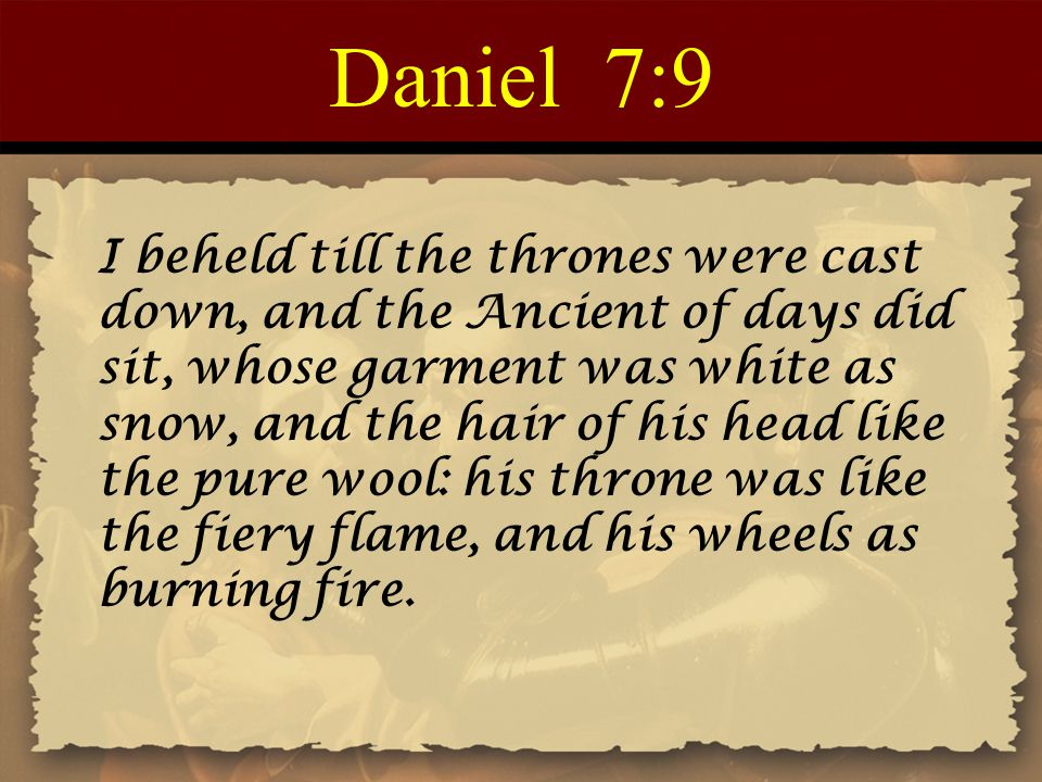 Daniel 7:9 I beheld till the thrones were cast down, and the Ancient of days did sit, whose garment was white as snow, and the hair of his head like the pure wool: his throne was like the fiery flame, and his wheels as burning fire.