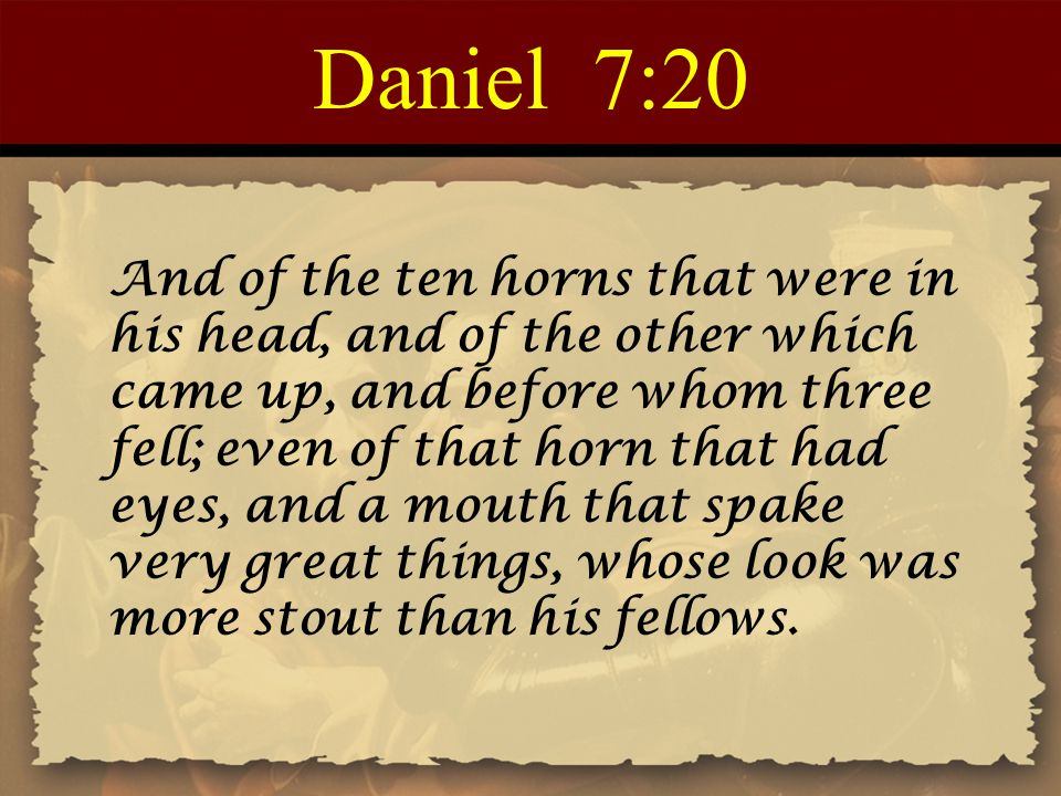 Daniel 7:20 And of the ten horns that were in his head, and of the other which came up, and before whom three fell; even of that horn that had eyes, and a mouth that spake very great things, whose look was more stout than his fellows.