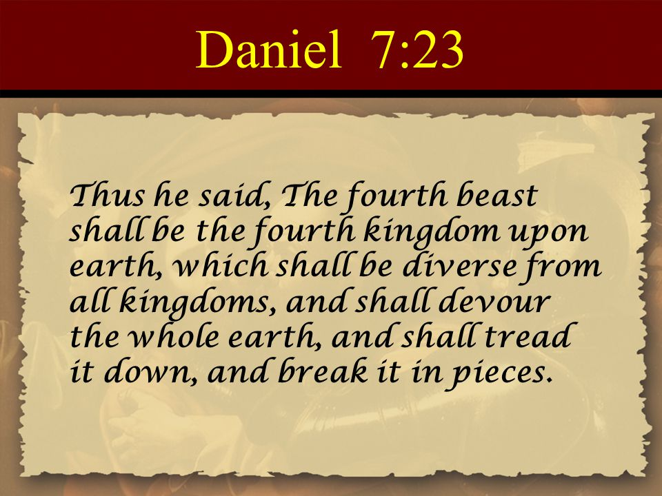 Daniel 7:23 Thus he said, The fourth beast shall be the fourth kingdom upon earth, which shall be diverse from all kingdoms, and shall devour the whole earth, and shall tread it down, and break it in pieces.