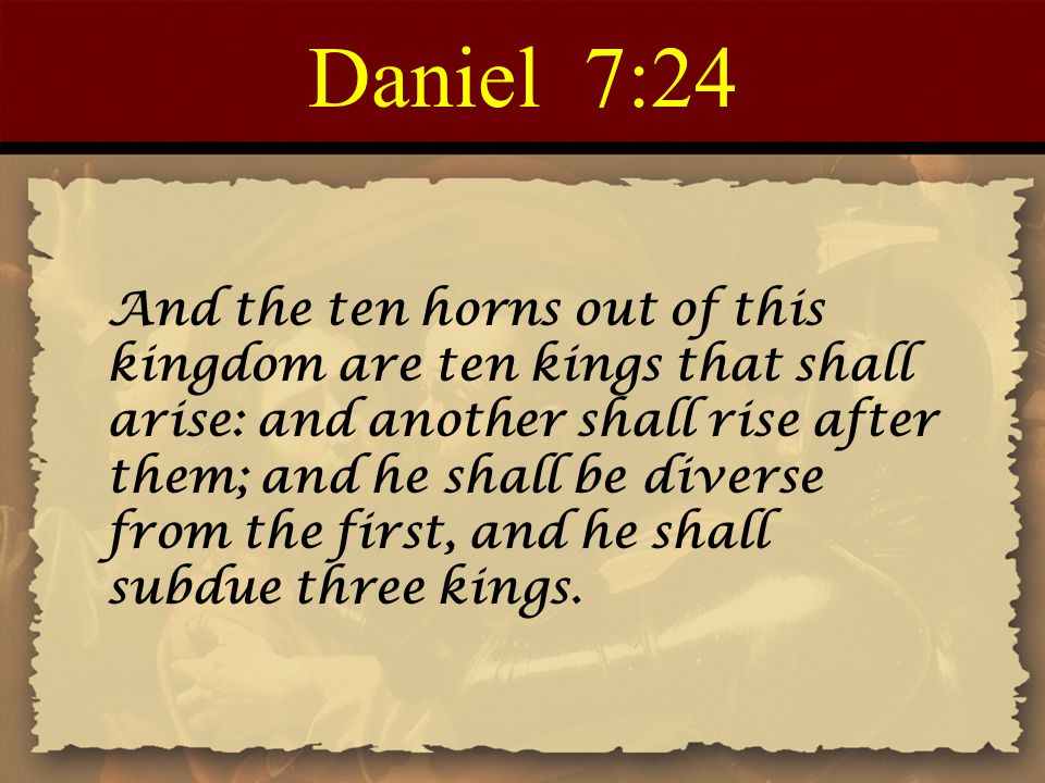 Daniel 7:24 And the ten horns out of this kingdom are ten kings that shall arise: and another shall rise after them; and he shall be diverse from the first, and he shall subdue three kings.