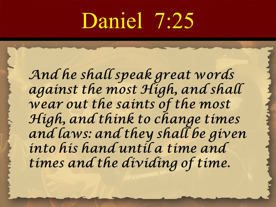 Daniel 7:25 And he shall speak great words against the most High, and shall wear out the saints of the most High, and think to change times and laws: and they shall be given into his hand until a time and times and the dividing of time.