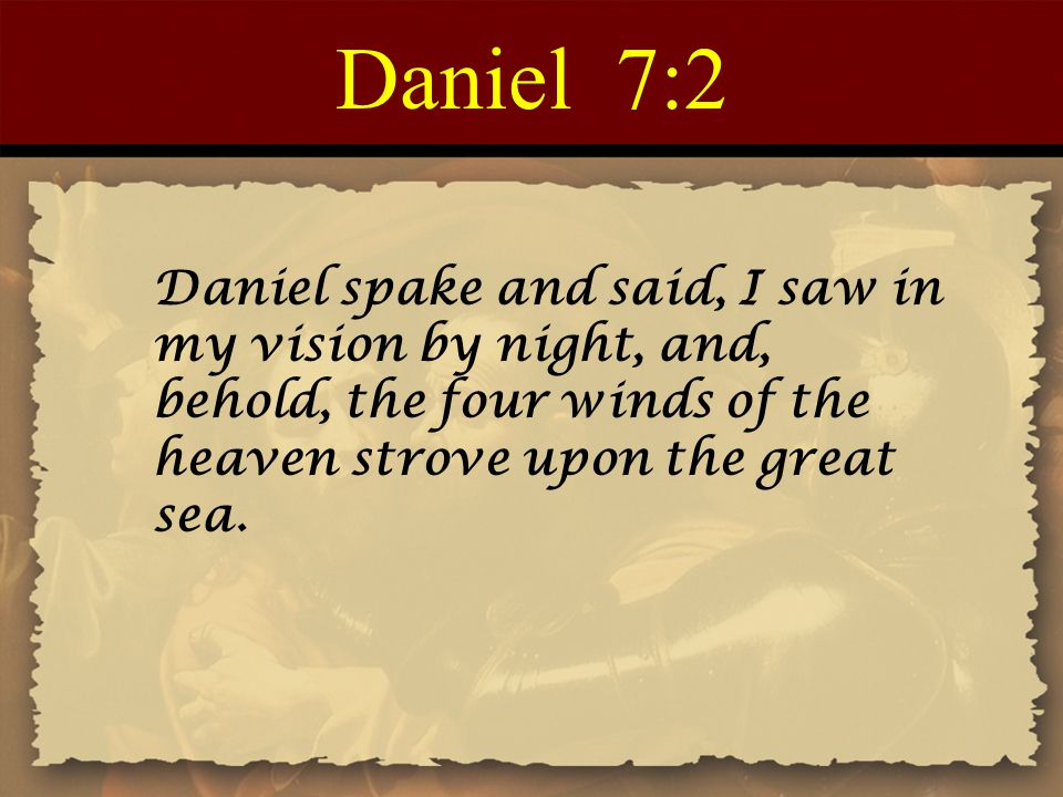 Daniel 7:2 Daniel spake and said, I saw in my vision by night, and, behold, the four winds of the heaven strove upon the great sea.