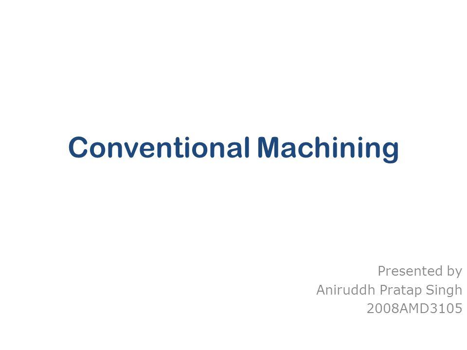 Conventional Machining Presented by Aniruddh Pratap Singh 2008AMD3105