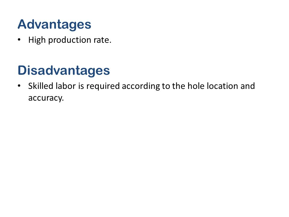 Advantages High production rate. Disadvantages Skilled labor is required according to the hole location and accuracy.