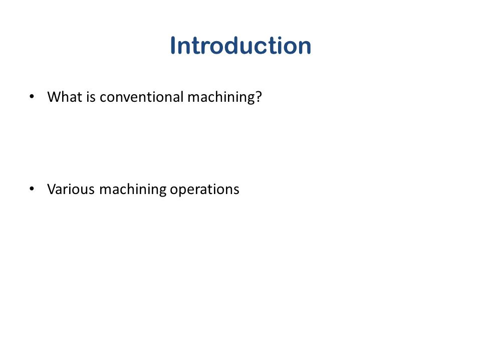 Introduction What is conventional machining? Various machining operations