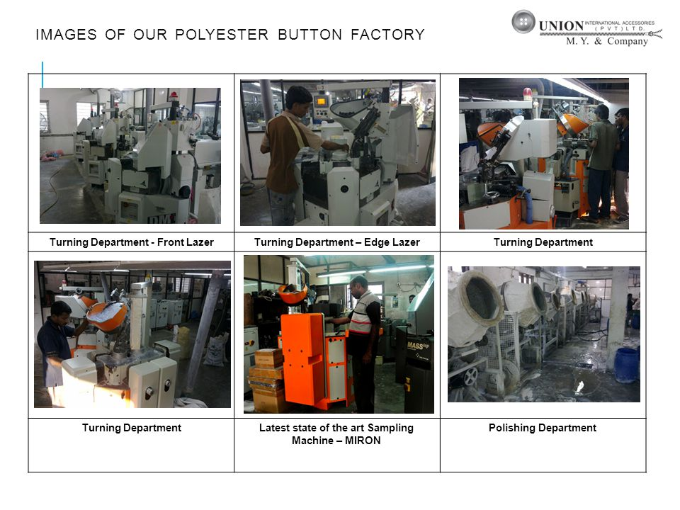 IMAGES OF OUR POLYESTER BUTTON FACTORY Turning Department - Front LazerTurning Department – Edge LazerTurning Department Latest state of the art Sampling Machine – MIRON Polishing Department