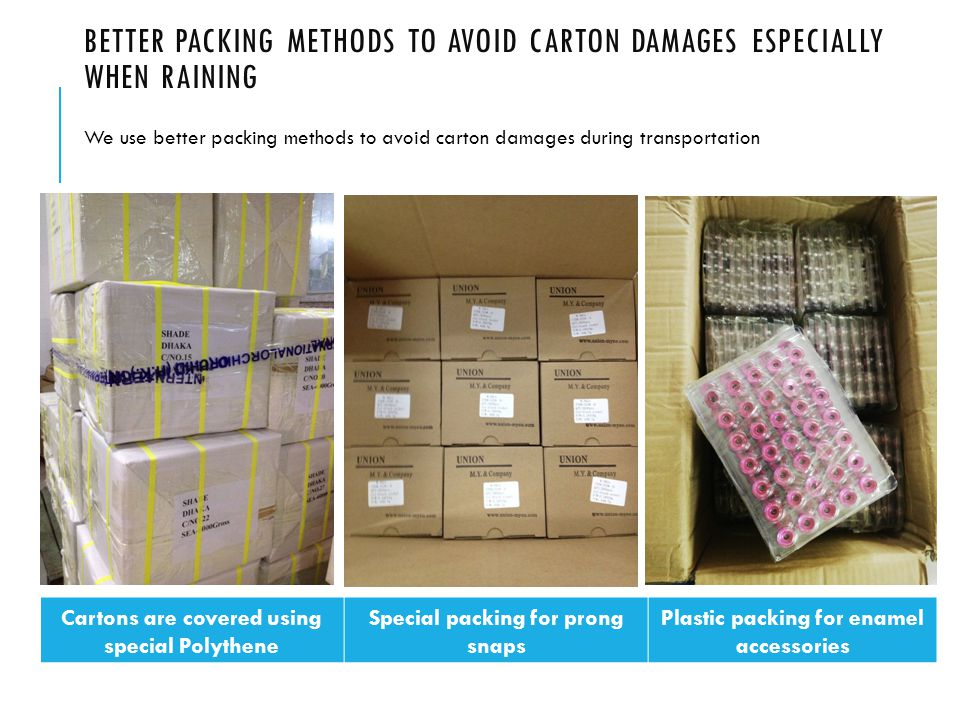 BETTER PACKING METHODS TO AVOID CARTON DAMAGES ESPECIALLY WHEN RAINING We use better packing methods to avoid carton damages during transportation Cartons are covered using special Polythene Special packing for prong snaps Plastic packing for enamel accessories