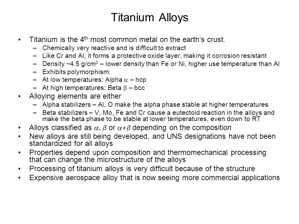 Titanium Alloys Titanium is the 4 th most common metal on the earth's crust. –Chemically very reactive and is difficult to extract –Like Cr and Al, it