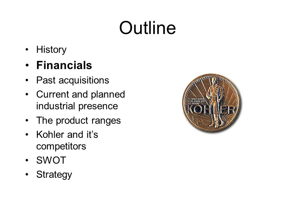 Outline History Financials Past acquisitions Current and planned industrial presence The product ranges Kohler and it's competitors SWOT Strategy