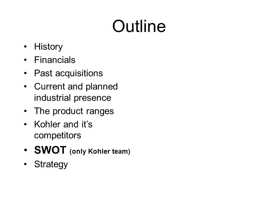 Outline History Financials Past acquisitions Current and planned industrial presence The product ranges Kohler and it's competitors SWOT (only Kohler