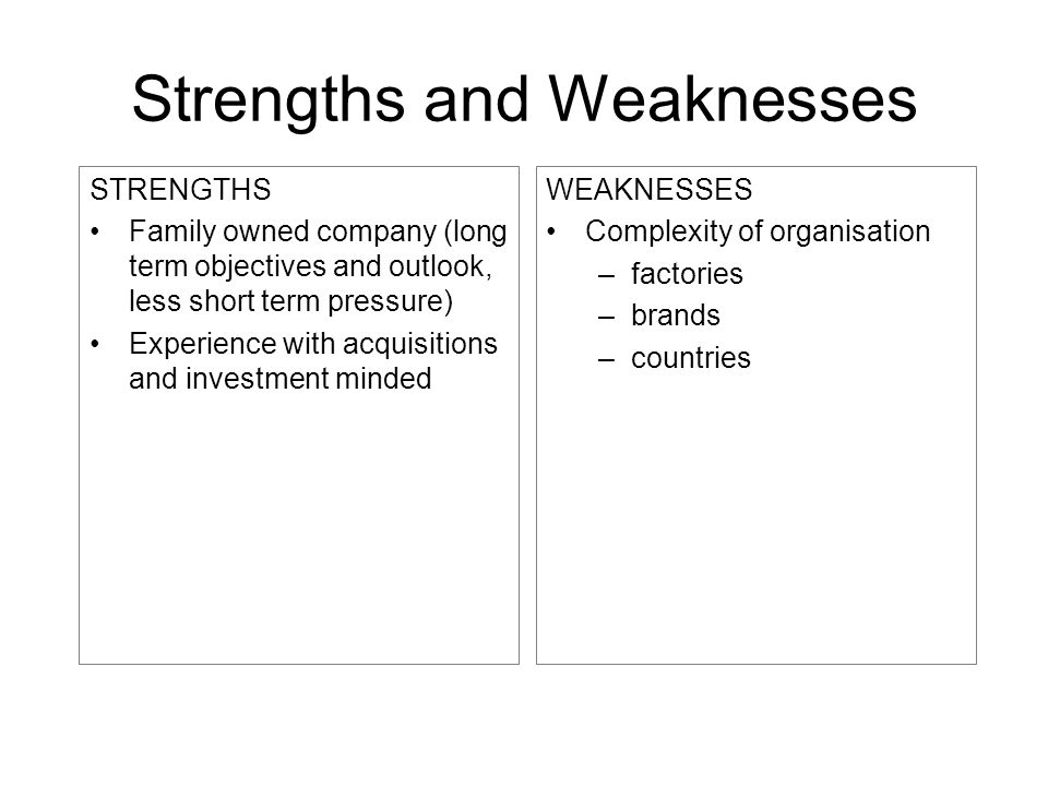 Strengths and Weaknesses STRENGTHS Family owned company (long term objectives and outlook, less short term pressure) Experience with acquisitions and