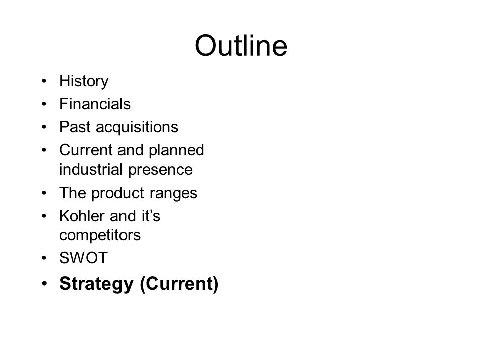 Outline History Financials Past acquisitions Current and planned industrial presence The product ranges Kohler and it's competitors SWOT Strategy (Cur