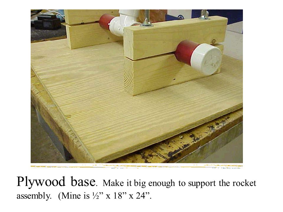 Plywood base. Make it big enough to support the rocket assembly. (Mine is ½ x 18 x 24 .