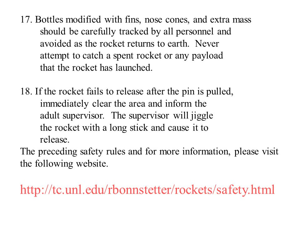 17. Bottles modified with fins, nose cones, and extra mass should be carefully tracked by all personnel and avoided as the rocket returns to earth. Ne