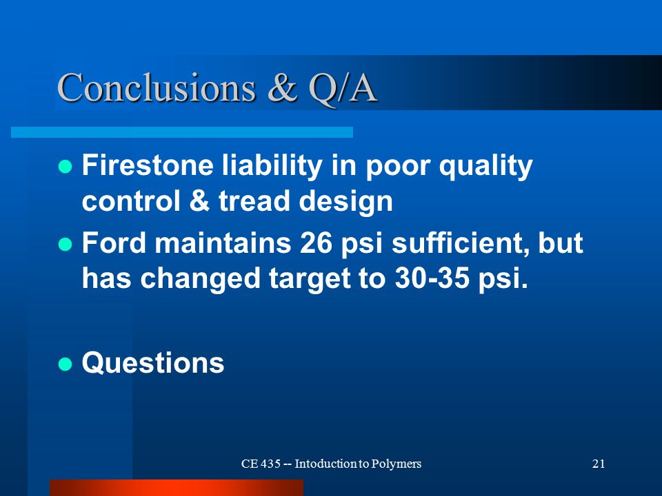 CE 435 -- Intoduction to Polymers21 Conclusions & Q/A Firestone liability in poor quality control & tread design Ford maintains 26 psi sufficient, but has changed target to 30-35 psi.