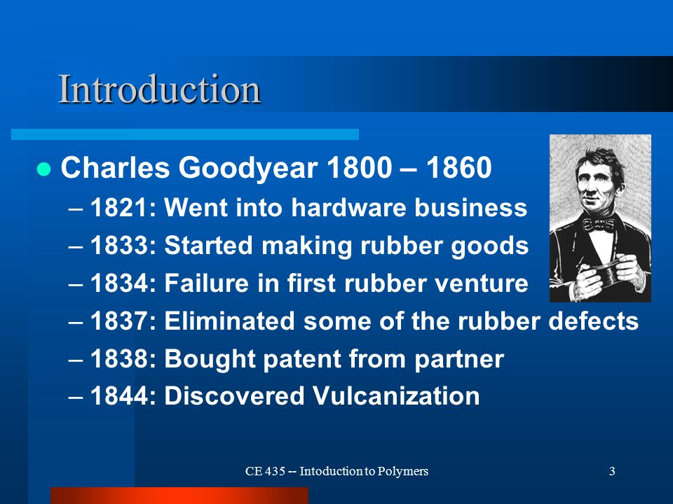 CE 435 -- Intoduction to Polymers3 Introduction Charles Goodyear 1800 – 1860 –1821: Went into hardware business –1833: Started making rubber goods –1834: Failure in first rubber venture –1837: Eliminated some of the rubber defects –1838: Bought patent from partner –1844: Discovered Vulcanization