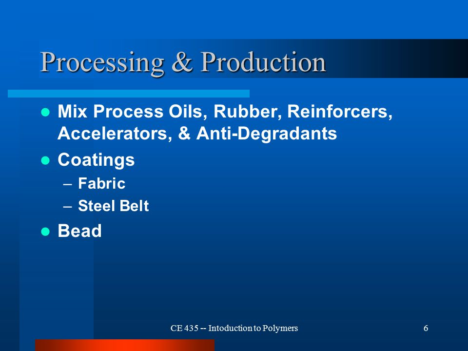 CE 435 -- Intoduction to Polymers6 Processing & Production Mix Process Oils, Rubber, Reinforcers, Accelerators, & Anti-Degradants Coatings –Fabric –Steel Belt Bead