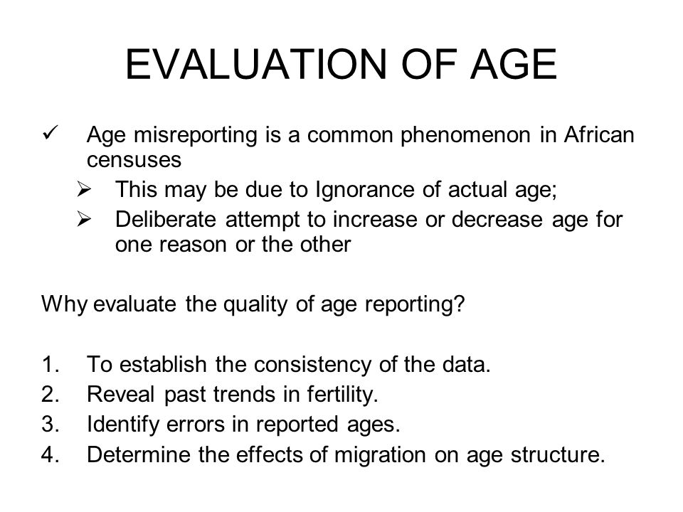 EVALUATION OF AGE Age misreporting is a common phenomenon in African censuses  This may be due to Ignorance of actual age;  Deliberate attempt to increase or decrease age for one reason or the other Why evaluate the quality of age reporting.