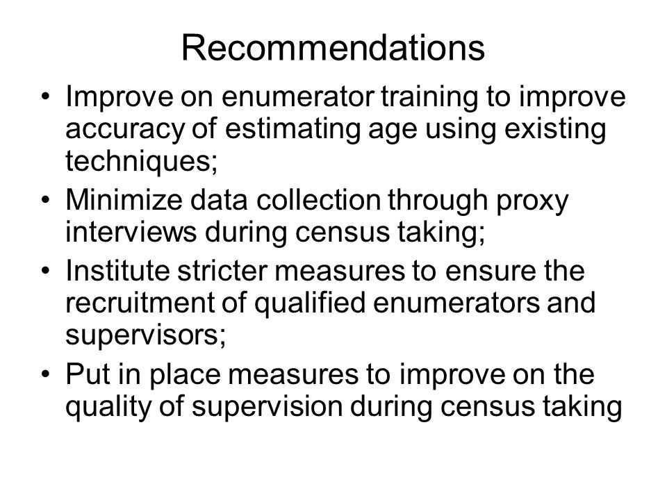 Recommendations Improve on enumerator training to improve accuracy of estimating age using existing techniques; Minimize data collection through proxy interviews during census taking; Institute stricter measures to ensure the recruitment of qualified enumerators and supervisors; Put in place measures to improve on the quality of supervision during census taking