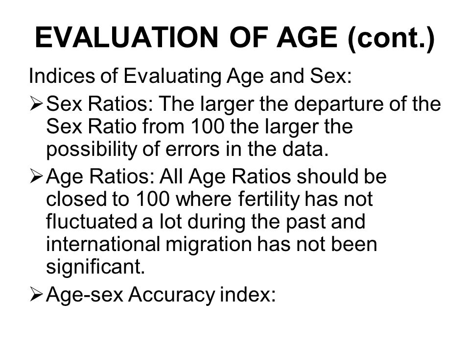 EVALUATION OF AGE (cont.) Indices of Evaluating Age and Sex:  Sex Ratios: The larger the departure of the Sex Ratio from 100 the larger the possibility of errors in the data.