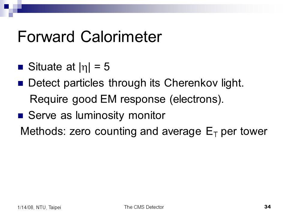 The CMS Detector34 1/14/08, NTU, Taipei Forward Calorimeter Situate at |  | = 5 Detect particles through its Cherenkov light. Require good EM respons