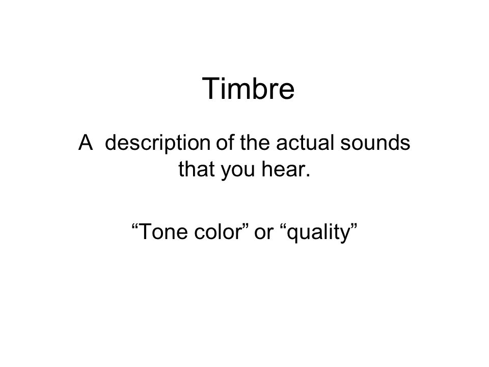 Timbre A description of the actual sounds that you hear. Tone color or quality