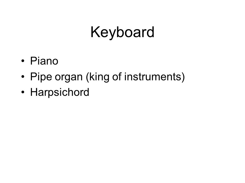 Keyboard Piano Pipe organ (king of instruments) Harpsichord