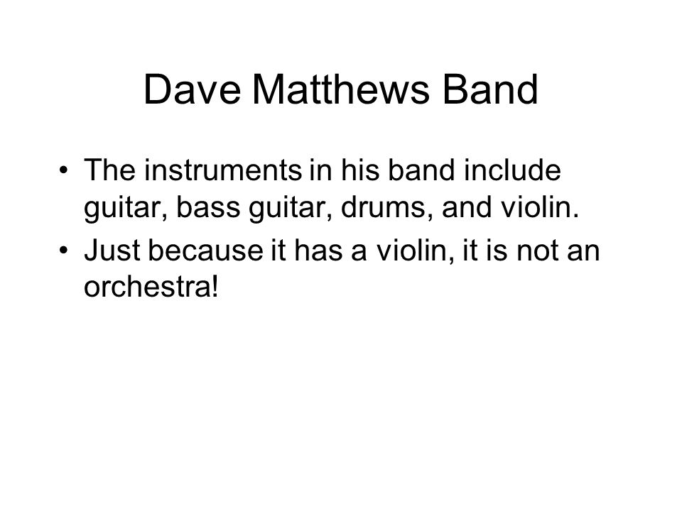 Dave Matthews Band The instruments in his band include guitar, bass guitar, drums, and violin.