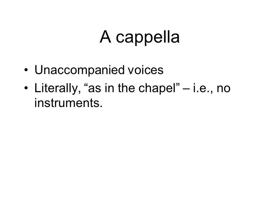 A cappella Unaccompanied voices Literally, as in the chapel – i.e., no instruments.