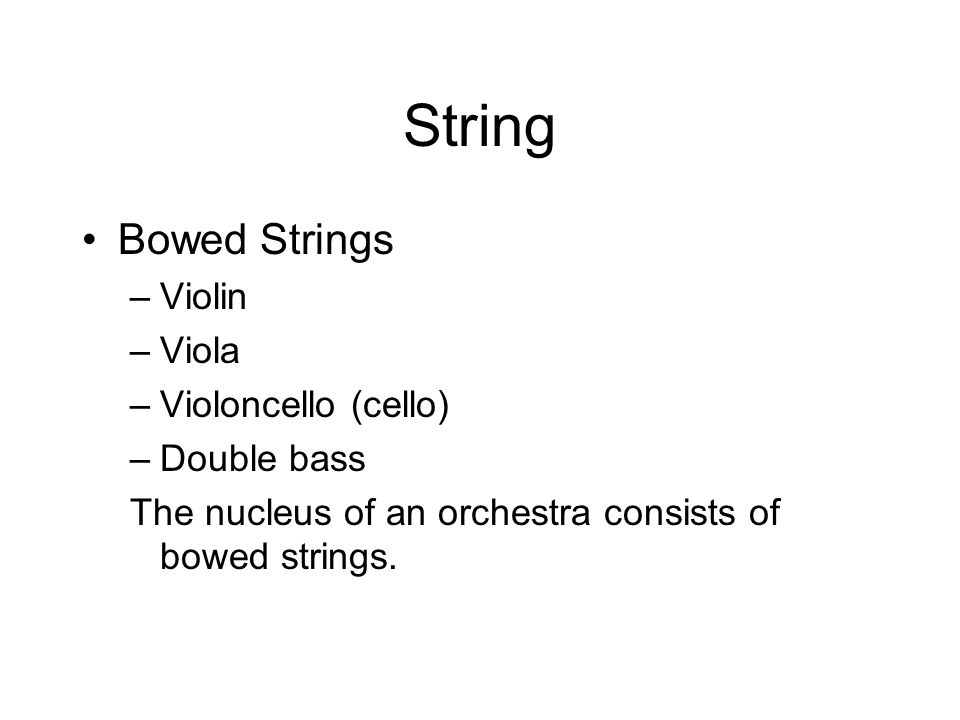 String Bowed Strings –Violin –Viola –Violoncello (cello) –Double bass The nucleus of an orchestra consists of bowed strings.